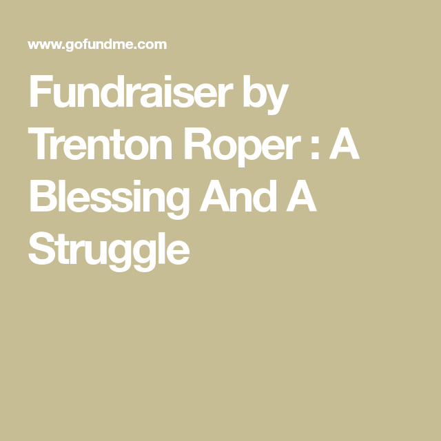 Fundraiser By Trenton Roper A Blessing And A Struggle Trenton A Blessing Struggling