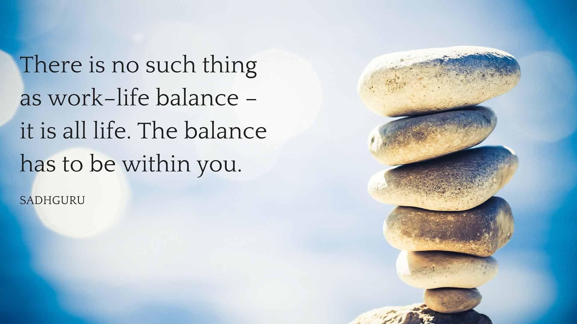 Sadhguru S Quotes On Work Life Balance The Isha Blog Life Balance Quotes Balance Quotes Work Life Balance Quotes
