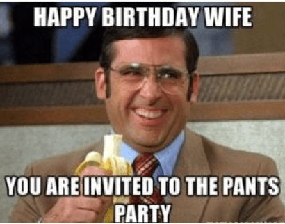 Happy Birthday Wife You Are Invited To The Pants Party Funny Memes About Work Super Funny Memes Work Memes