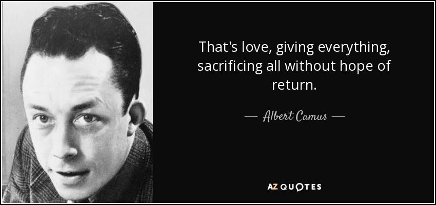 That's love, giving everything, sacrificing all without hope of return. - Albert Camus