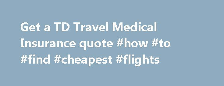 Travelers Insurance Quote Prepossessing Get A Td Travel Medical Insurance Quote #how #to #find #cheapest . Inspiration
