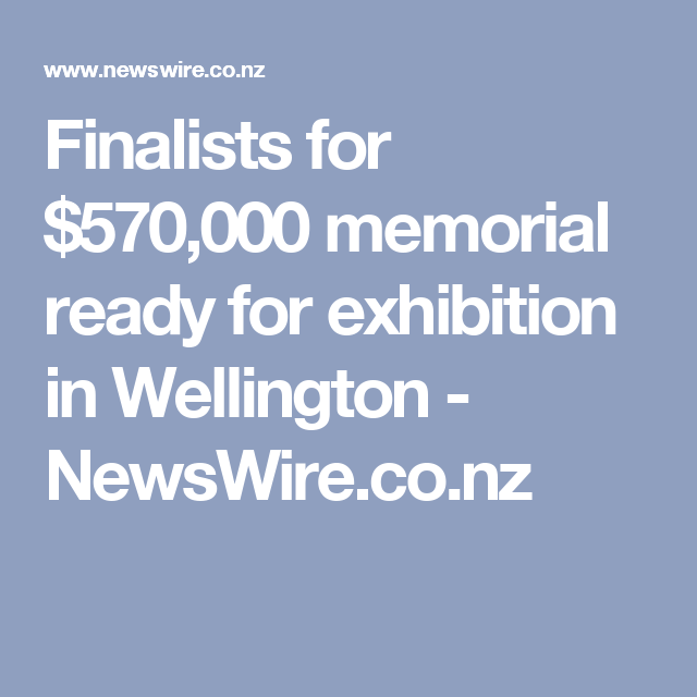 Finalists for $570,000 memorial ready for exhibition in Wellington - NewsWire.co.nz