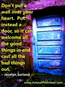 """Don't put a wall over your heart. Put instead a door, so it can welcome all the good things in and cast all the bad things out."" – Jocelyn Soriano READ MORE on ""Choose to Bless Your Life with Joy!"" http://wp.me/pcyyB-2Z1"