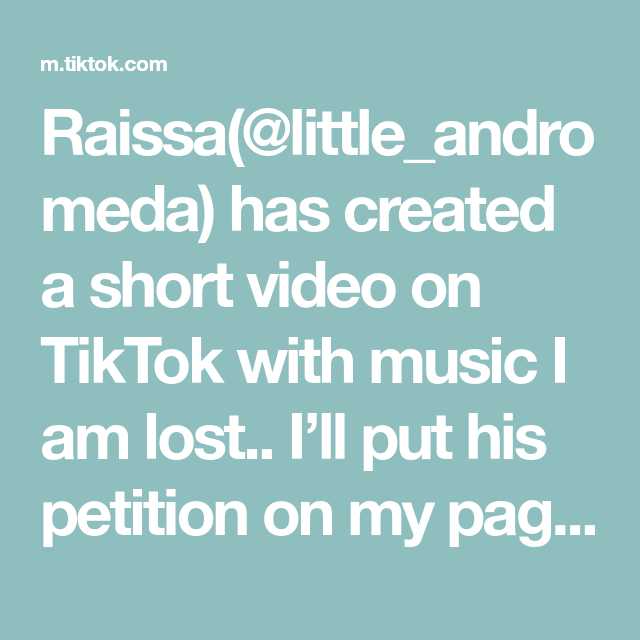 Raissa Little Andromeda Has Created A Short Video On Tiktok With Music I Am Lost I Ll Put His Petition On My Page Please Go Sign It Fyp E Cosas Importantes