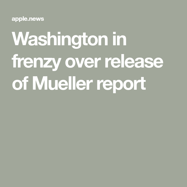 Washington In Frenzy Over Release Of Mueller Report New Washington Washington Release