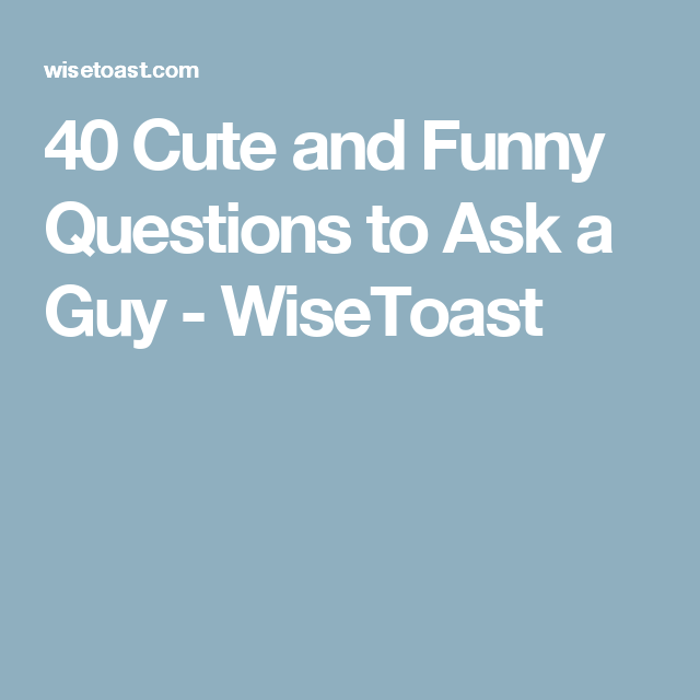 funny questions to ask a guy youre dating
