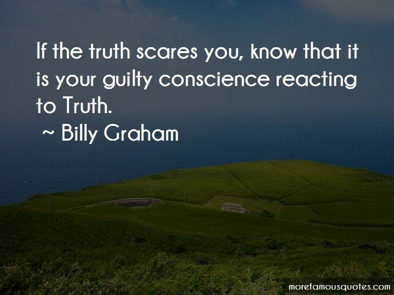 6 Your Guilty Conscience Famous Quotes Billy Graham If The Truth Scares You Know That It Is Your Guilty Consc Conscience Quotes Guilty Conscience Conscience
