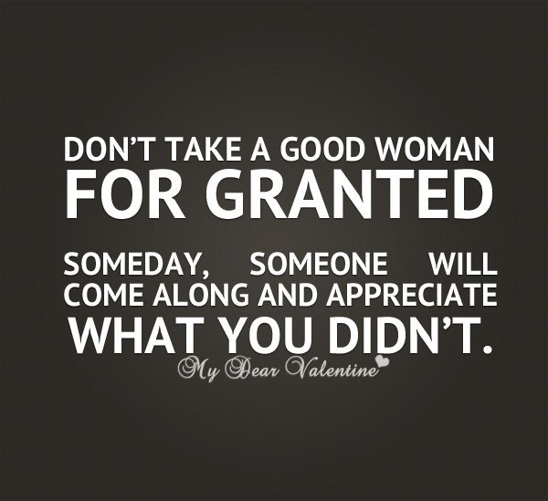 Dont Take A Good Woman For Granted Someday Someone Will Come Along