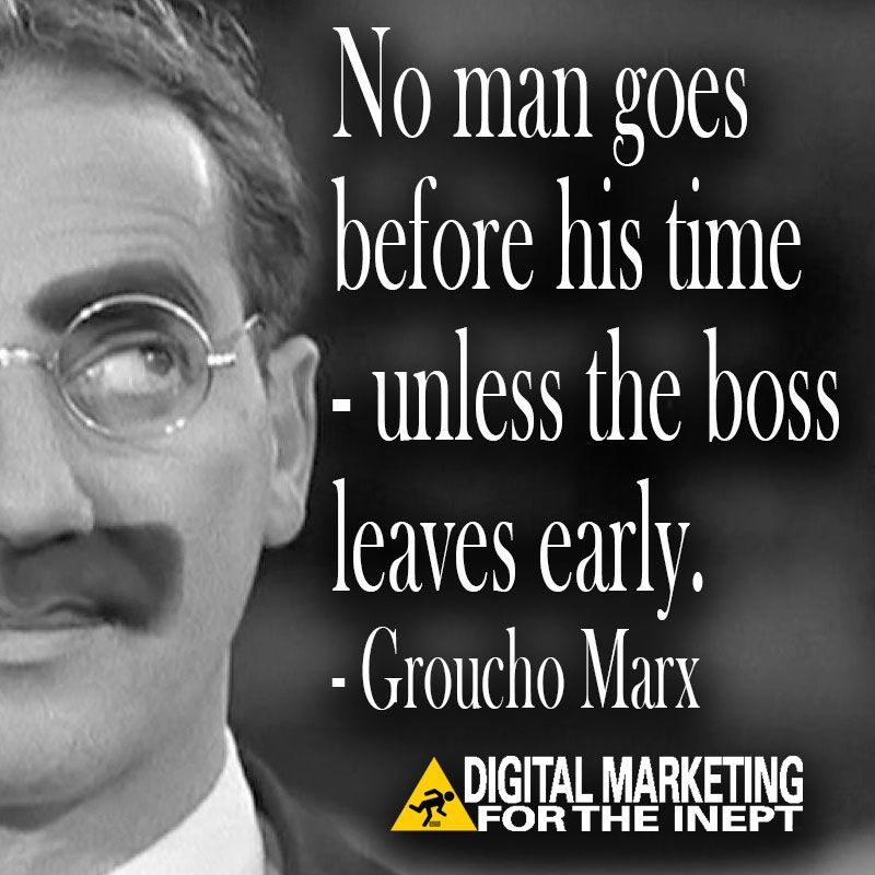 No man goes before his time -- unless the boss leaves early -- Groucho Marx #WisdomWednesday