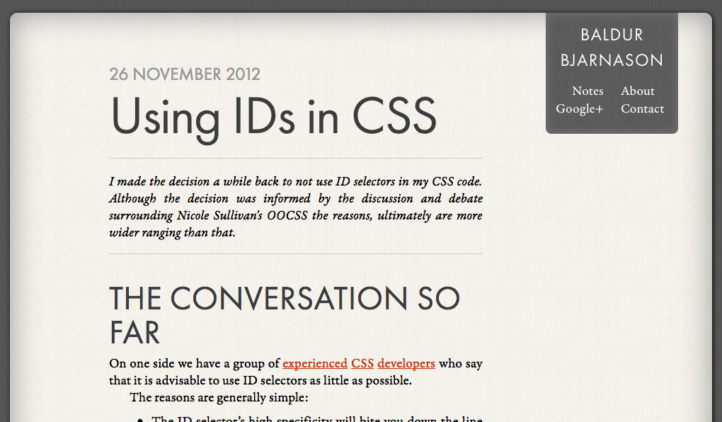 Using IDs in CSS  I made the decision a while back to not use ID selectors in my CSS code. Although the decision was informed by the discussion and debate surrounding Nicole Sullivan's OOCSS the reasons, ultimately are more wider ranging than that.