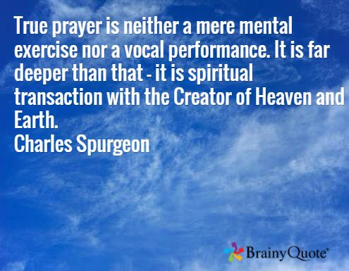 True prayer is neither a mere mental exercise nor a vocal performance. It is far deeper than that - it is spiritual transaction with the Creator of Heaven and Earth. Charles Spurgeon