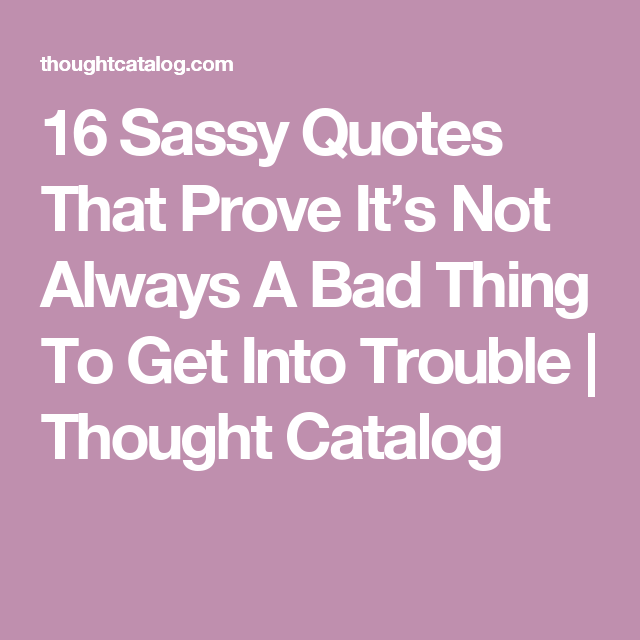 15 Sassy Quotes That Prove Its Not Always A Bad Thing To Get Into
