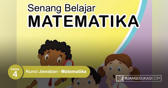 Kunci Jawaban Buku Tematik Senang Belajar Matematika Kelas 4 Kurikulum 2013 Matematika Kelas 4 Matematika Buku