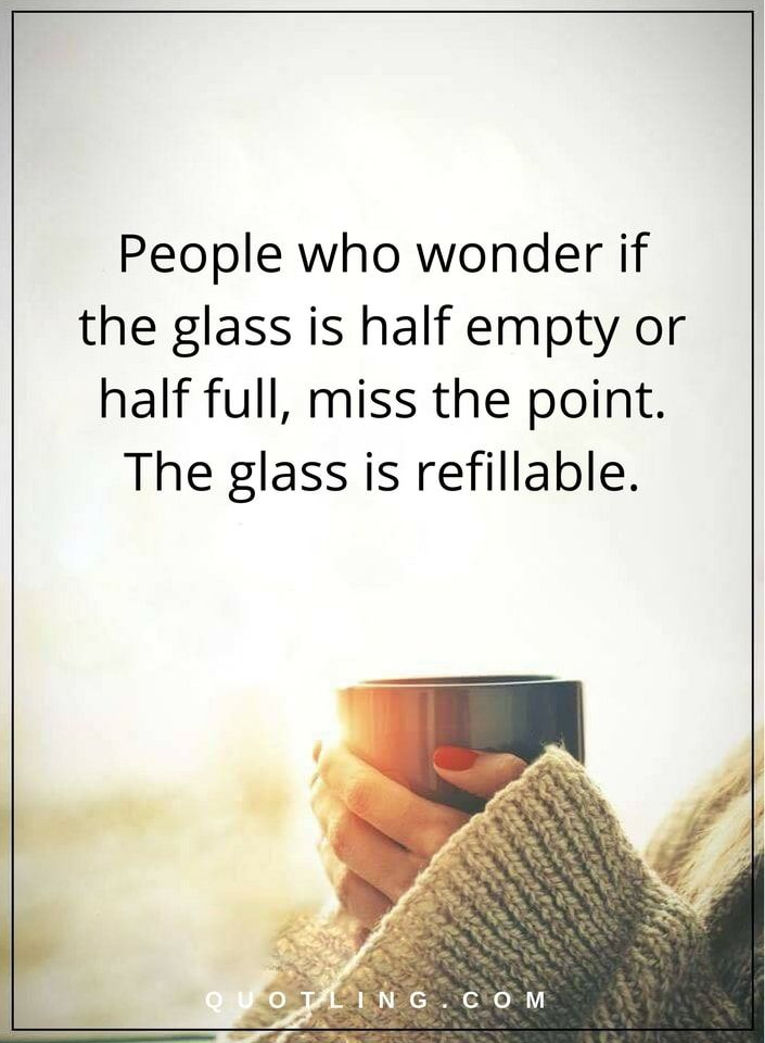 Quotes People Who Wonder If The Glass Is Half Empty Or Half Full