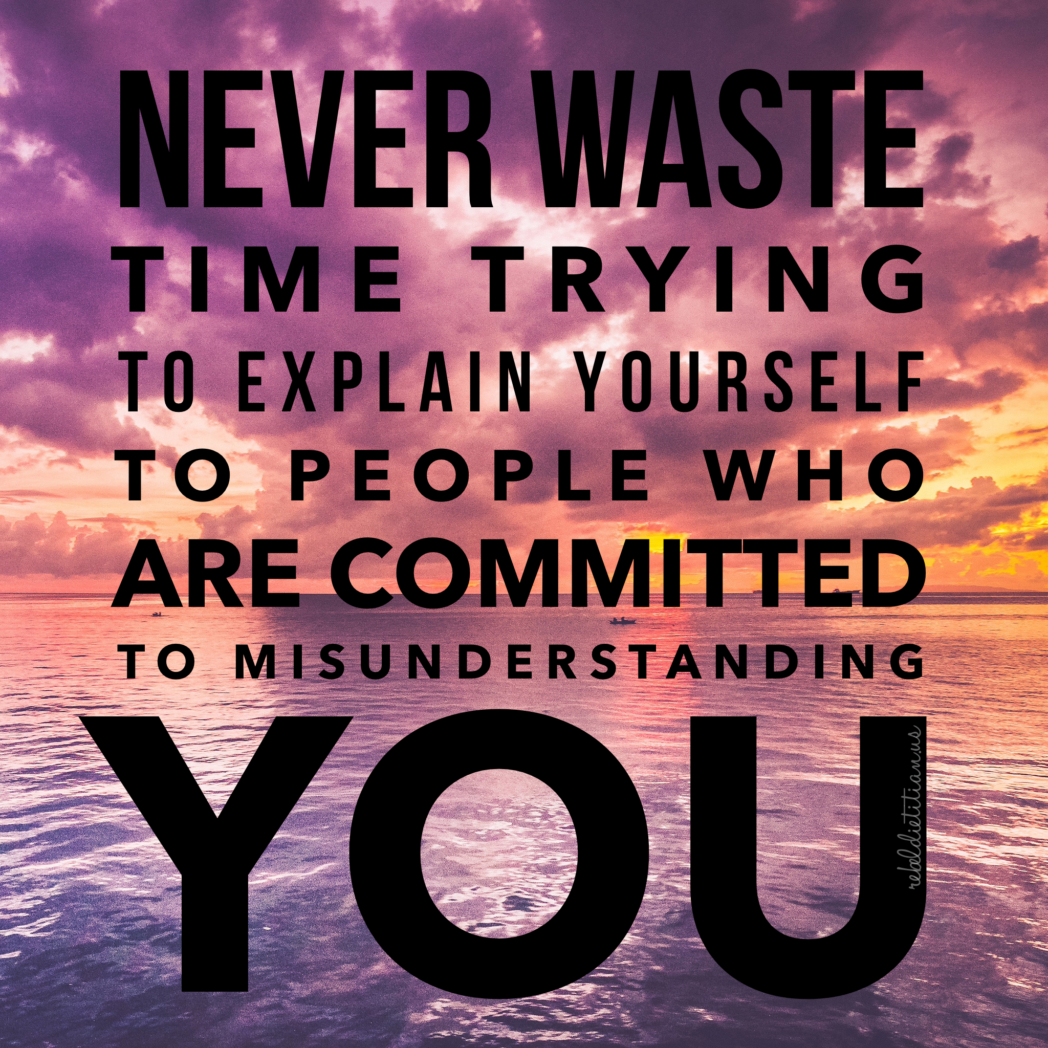 Never Waste Time Trying To Explain Yourself To People Who Are