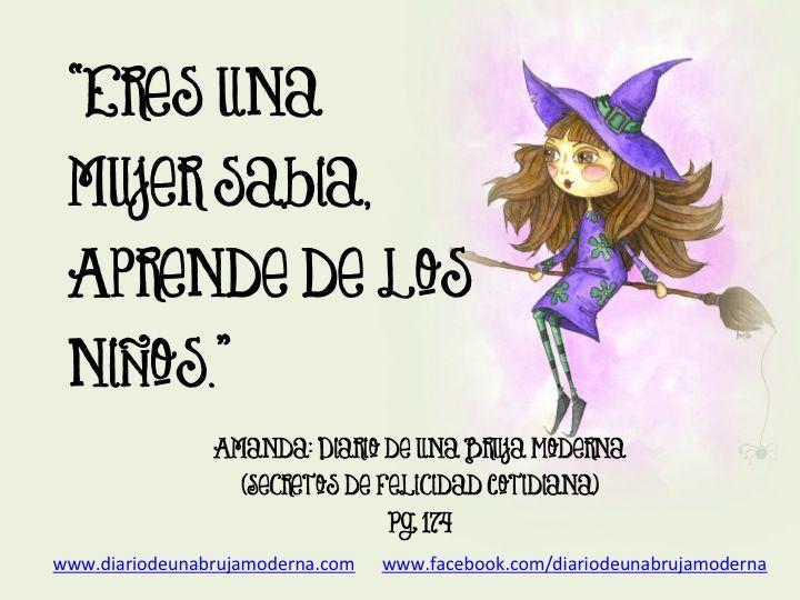 Eres una mujer sabia, aprende de los niños. Amanda: Diario de una Bruja Moderna (Secretos de Felicidad Cotidiana) Pg 174