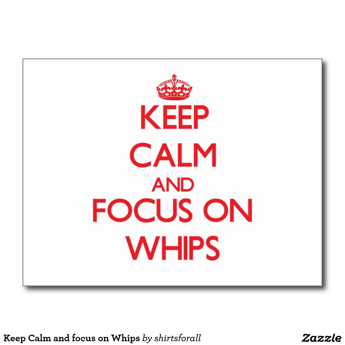 Keep Calm and focus on Whips Postcard