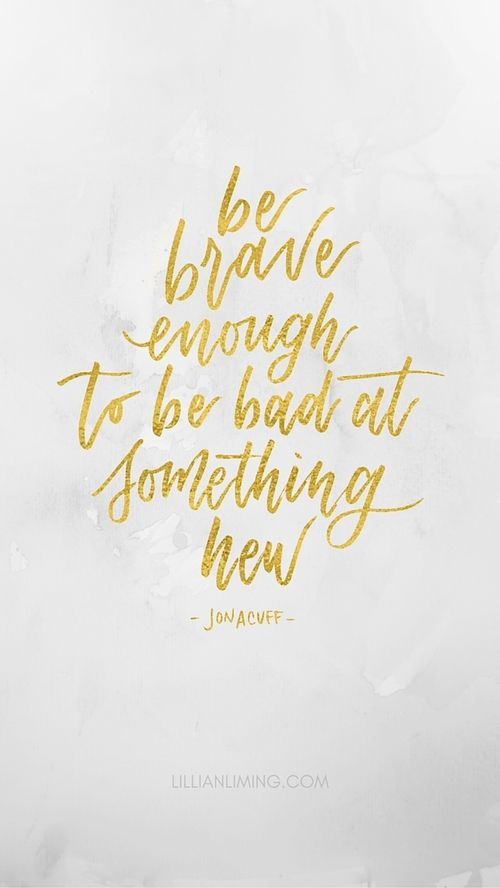 BE BRAVE ENOUGH TO BE BAD AT SOMETHING NEW   Free Phone Wallpaper — Lillian Liming