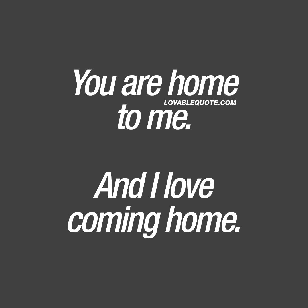 love quote you are home to me and i love coming home home