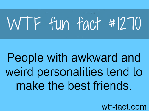 People with awkward and weird personalities tend to make the best friends.  wtf fun facts