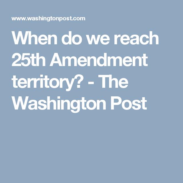 Opinion When Do We Reach 25th Amendment Territory Amendments Territory The Washington Post