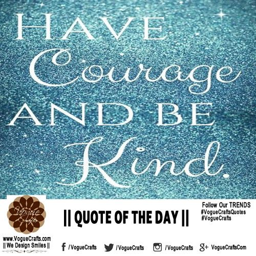 ‪#‎QuoteOfTheDay‬ ‪#‎Courage‬ ‪#‎Kind‬ ‪#‎ThoughtForTheDay‬ ‪#‎VogueCrafts‬ ‪#‎VogueCraftsQuotes‬