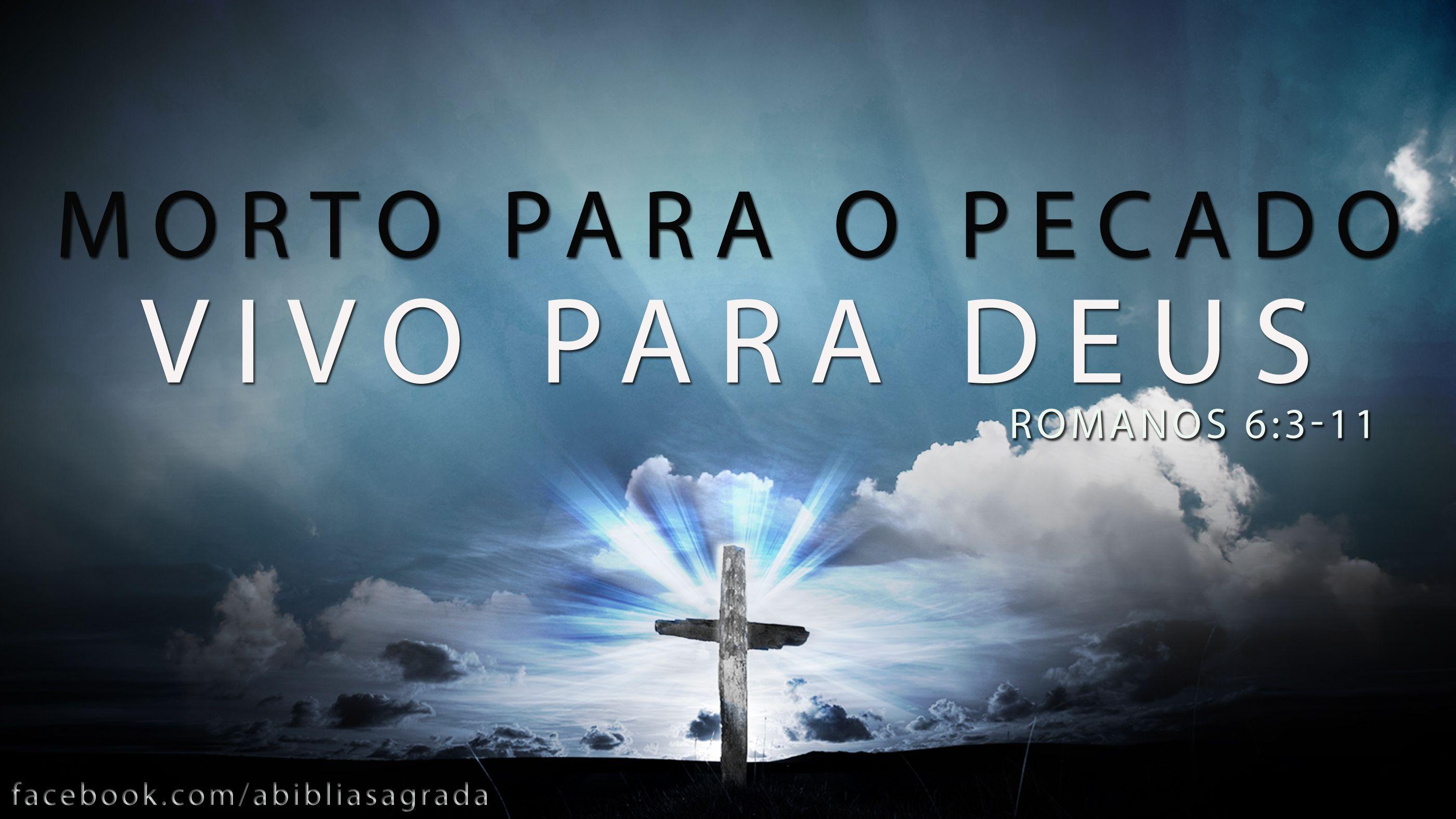 """Que O Eterno Atenda Todos Os Seus Desejos Então Está: """"Vocês Devem Se Considerar Mortos Para O Pecado; Mas, Por"""