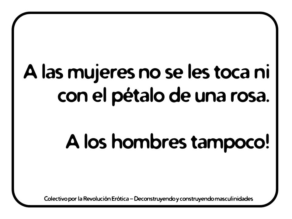 """""""A las mujeres no se les toca ni con el pétalo de una rosa. A los hombres tampoco!"""" @eldivanrojo #RevolucionErotica #Masculinidades"""
