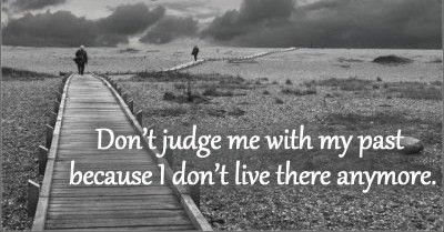 Dont Judge Me With My Past Because I Dont Live There Anymore