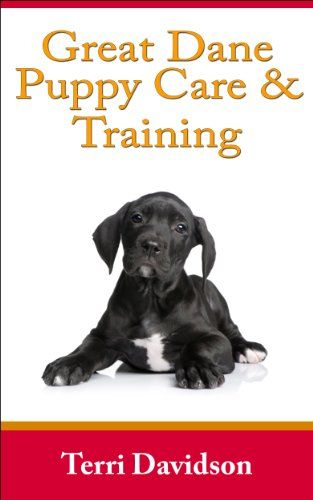 Great Dane Puppy Care Training The Complete Guide On Raising