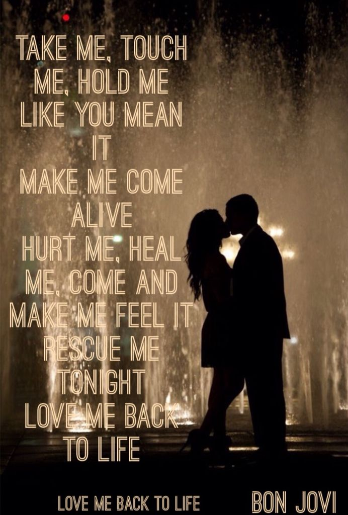 Take me, touch me, hold me like you mean it Make me come alive ...