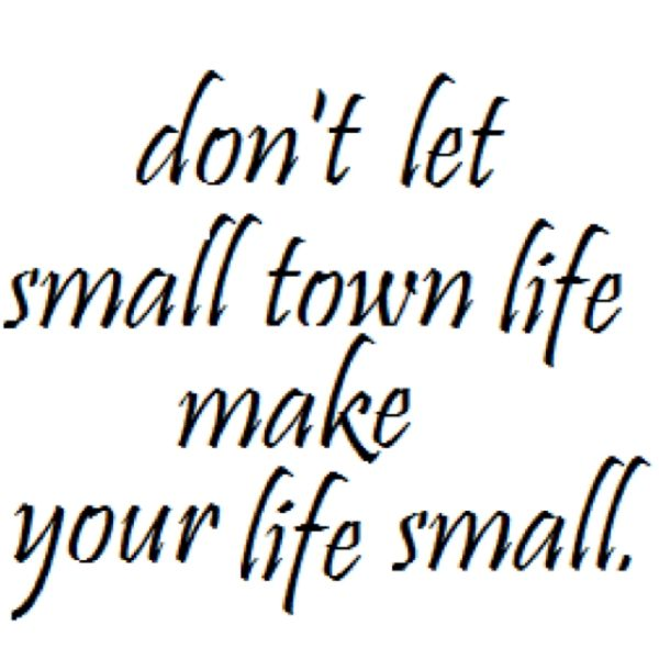 Don't Let Small Town Life Make Your Life Small