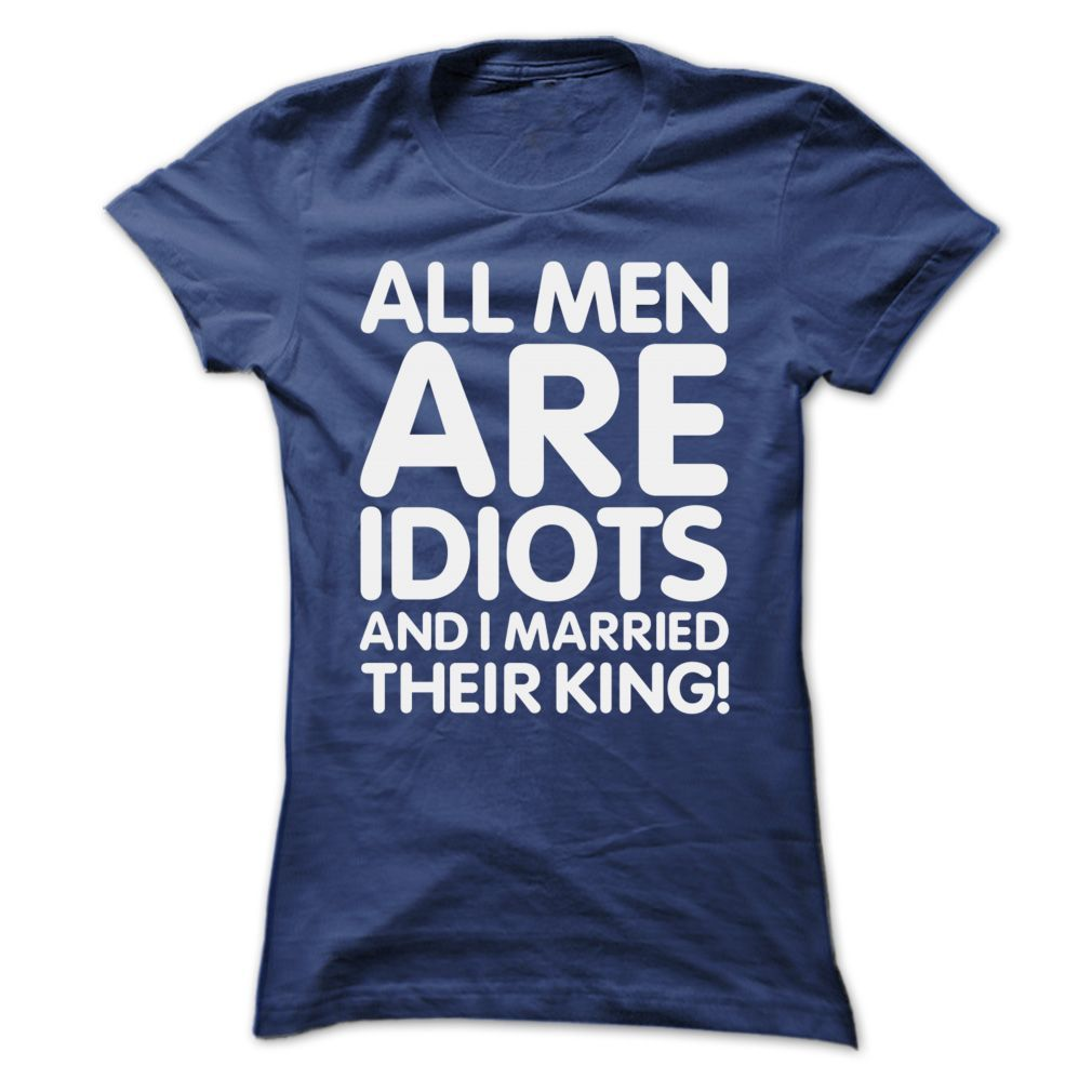 All men are idiots and I married their king T-Shirts, Hoodies. Check Price Now ==► https://www.sunfrog.com/Funny/All-men-are-idiots-and-I-married-their-king-Ladies.html?id=41382