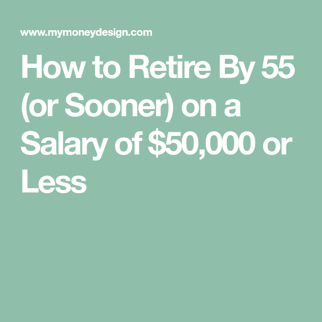 How To Retire By 55 Or Sooner On A Salary Of 50 000 Or Less Personal Finance Printables Retirement Money Design