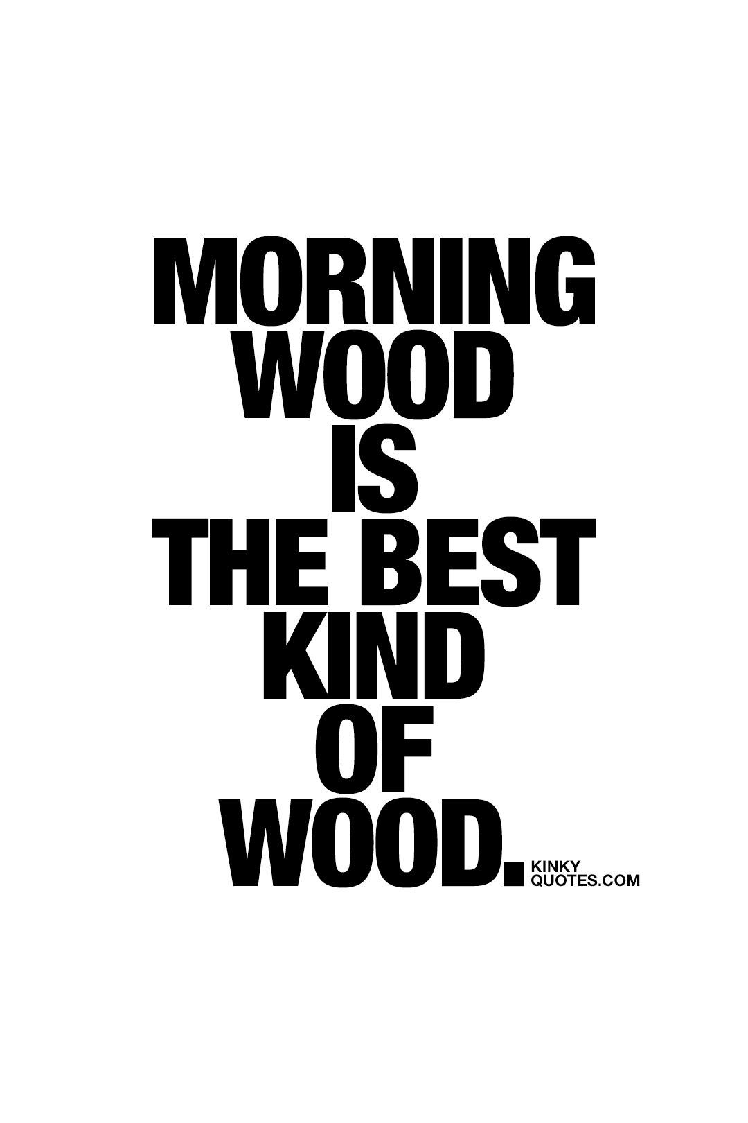 Naughty Wife Quotes Morning Wood Is The Best Kind Of Wood Oh Yes It Is  Fun