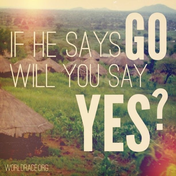 If the Lord says GO be assured He will equip and prepare you. So be ready to say YES!