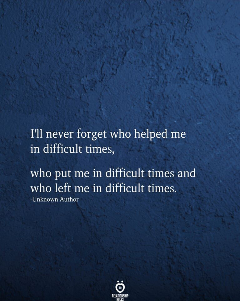 I'll never forget who helped me in difficult times