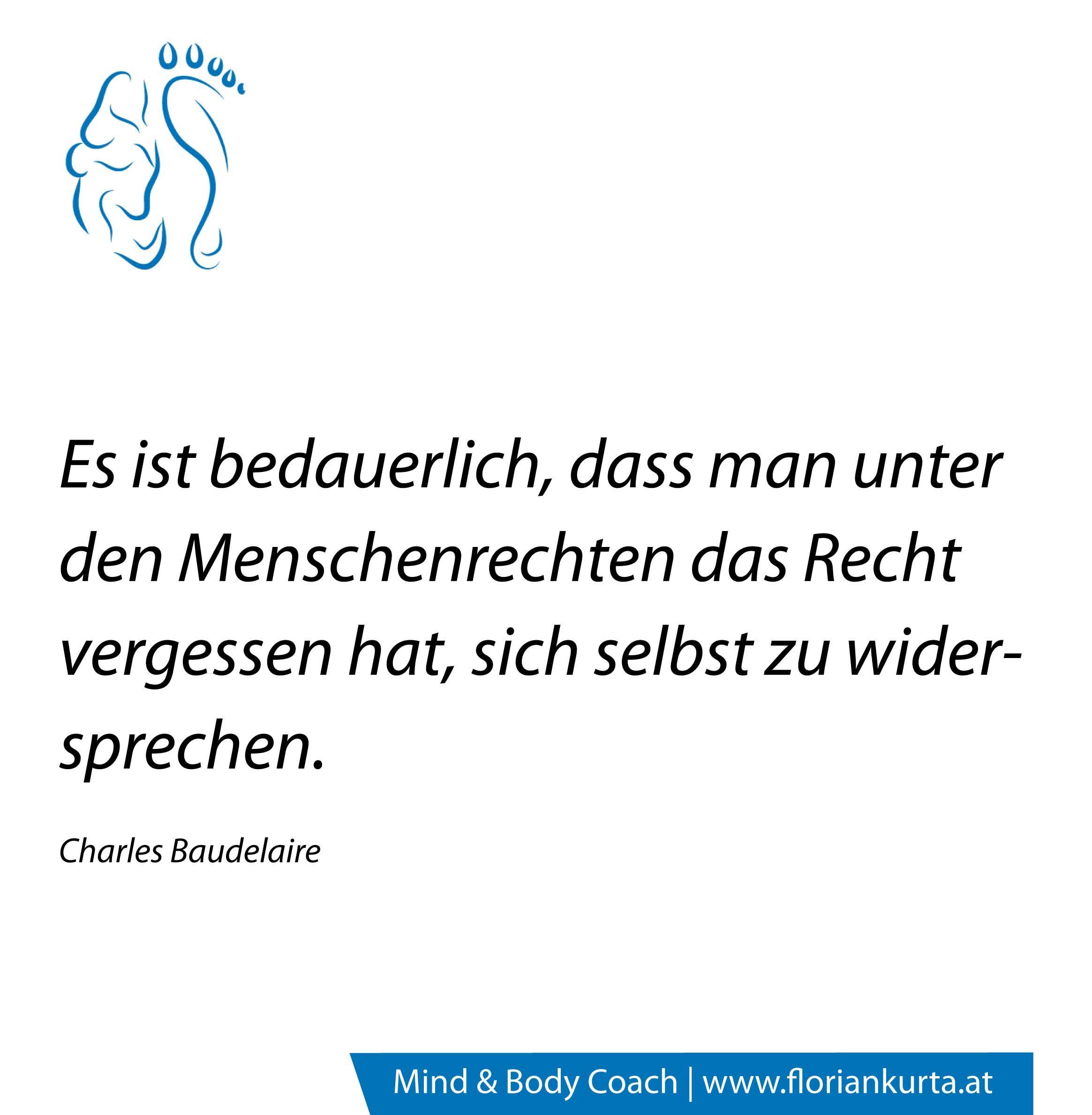 Es ist bedauerlich, dass man unter den Menschenrechten das Recht vergessen hat, sich selbst zu widersprechen.   (Charles Baudelaire) www.floriankurta.at
