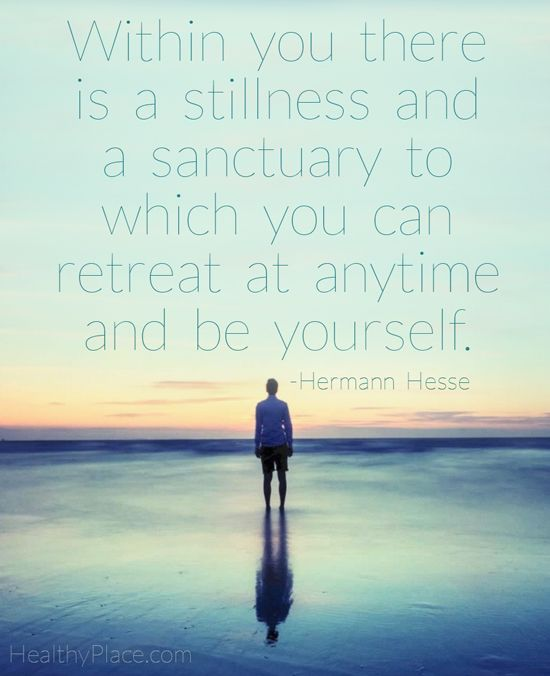 Positive quote: Within you there is a stillness and a sanctuary to which you can retreat at anytime and be yourself.   www.HealthyPlace.com
