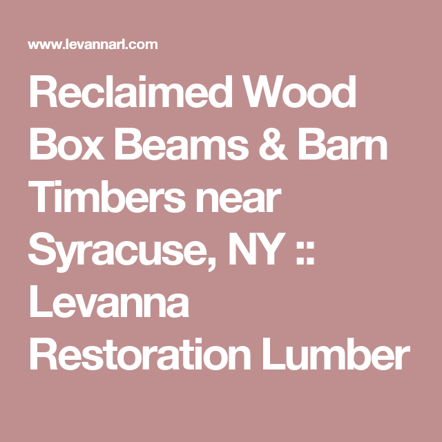 Reclaimed Wood Box Beams Barn Timbers Near Syracuse Ny Levanna Restoration Lumber Wood Boxes Antique Barn Wood Beams