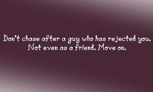 Don't chase after a guy who has rejected you  Not even as a
