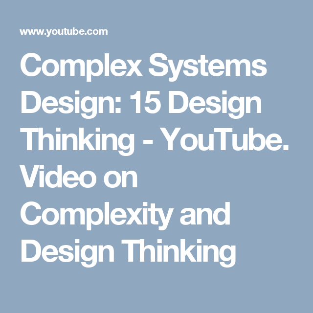 Complex Systems Design 15 Design Thinking Youtube Video On Complexity And Design Thinking Design Thinking Complex Systems Design