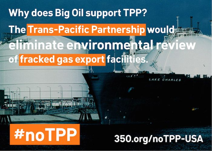 The Trans-Pacific Partnership agreement -- a trade deal being negotiated between the US and dozens of other countries -- is the fossil fuel industry's latest tool to shut down climate action, and today begins a huge fight to stop it. The TPP would give foreign fossil fuel corporations the right to sue city, state and national governments if climate action hurts their profits. It would also eliminate environmental reviews of fracked gas export facilities that would make Big Oil billions of…