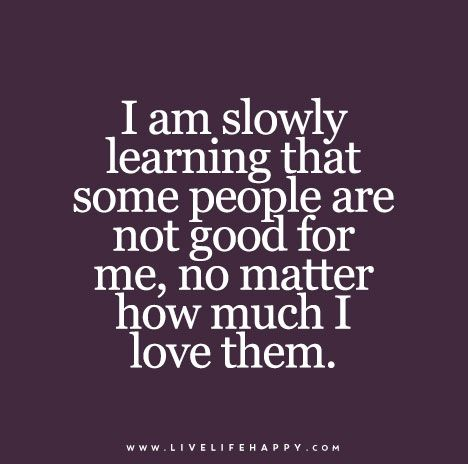 I Am Slowly Learning That Some People Are Not Good For Me No Matter How Much I Love Them Words Quotes Wisdom Quotes True Quotes