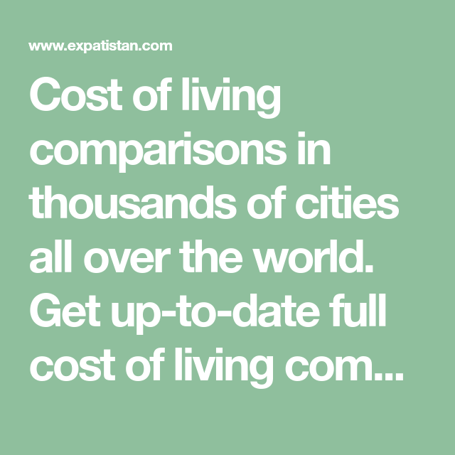 Cost Of Living Comparisons In Thousands Of Cities All Over The World Get Up To Date Full Cost Of Living Comparisons Cost Of Living Cost Comparison