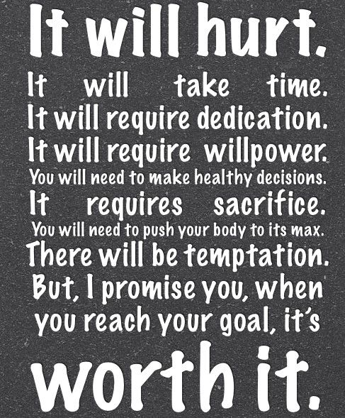 It will hurt.It will take time.It will require dedication.It will require willpower.You will need to make healthy decisions.It requires sacrifice.You will need to push your body to its max.There will be temptation.But, I promise you, when you reach your goal, itsWORTH IT.