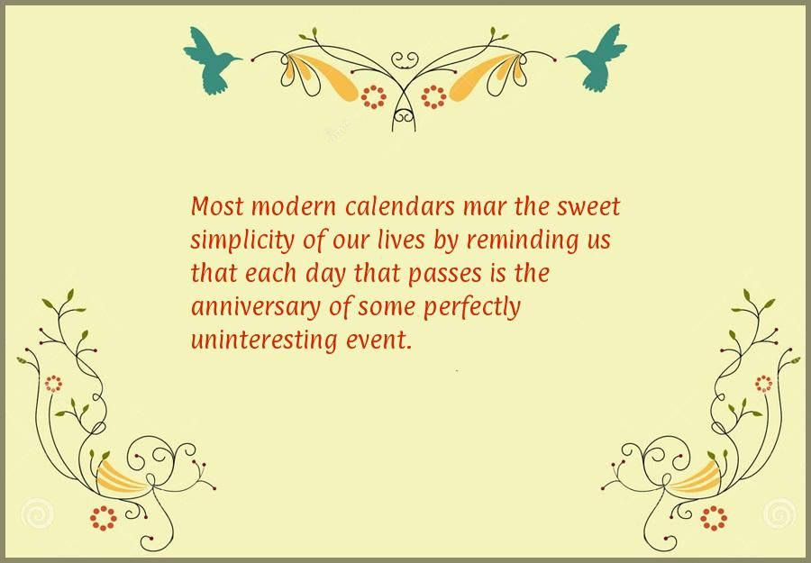 Most modern calendars mar the sweet simplicity of our lives by reminding us that each day that passes is the anniversary of some perfectly uninteresting event.