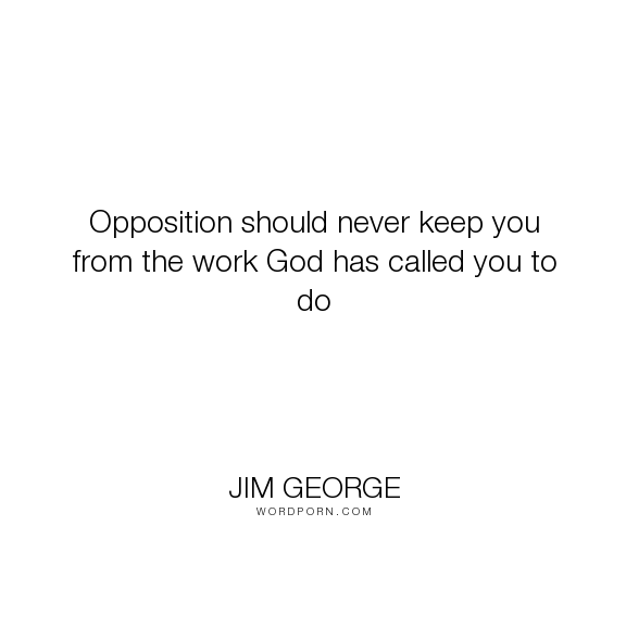 """Jim George - """"Opposition should never keep you from the work God has called you to do"""". god, faith, bible, work, christian, keep, opposition, called"""