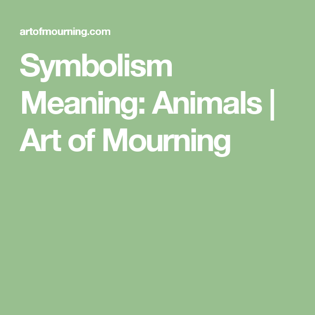 Symbolism Meaning Animals Art Of Mourning Symbol Pinterest
