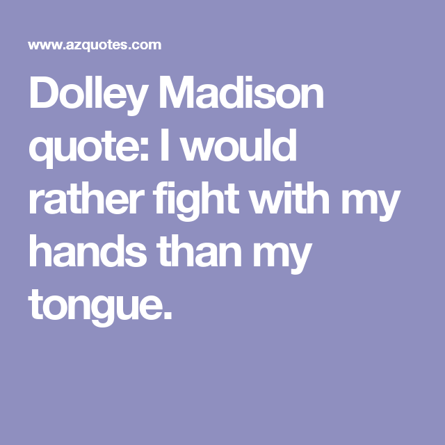 Dolley Madison Quotes | Dolley Madison Quote I Would Rather Fight With My Hands Than My